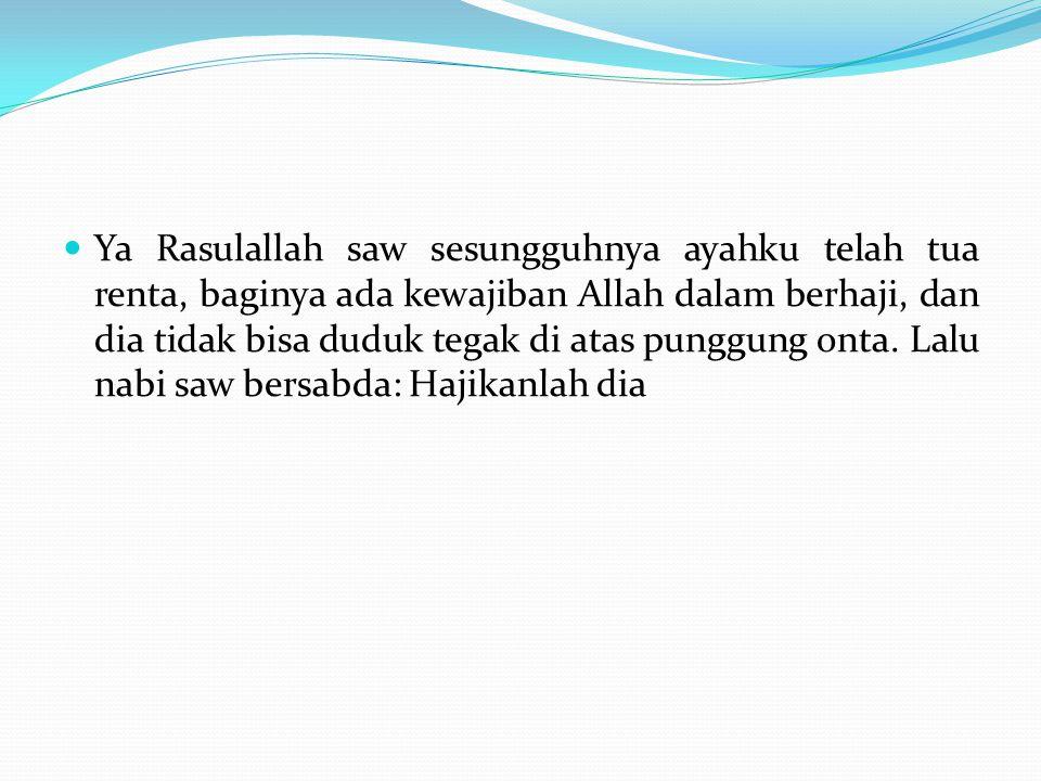 Ya Rasulallah saw sesungguhnya ayahku telah tua renta, baginya ada kewajiban Allah dalam berhaji, dan dia tidak bisa duduk tegak di atas punggung onta.