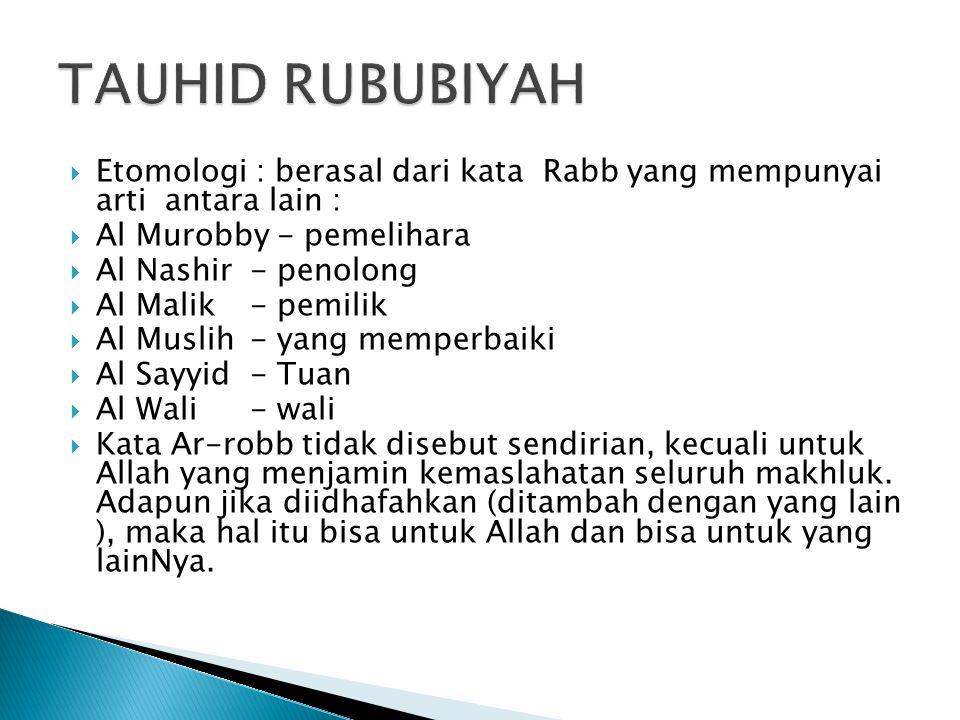 TAUHID RUBUBIYAH Etomologi : berasal dari kata Rabb yang mempunyai arti antara lain : Al Murobby - pemelihara.