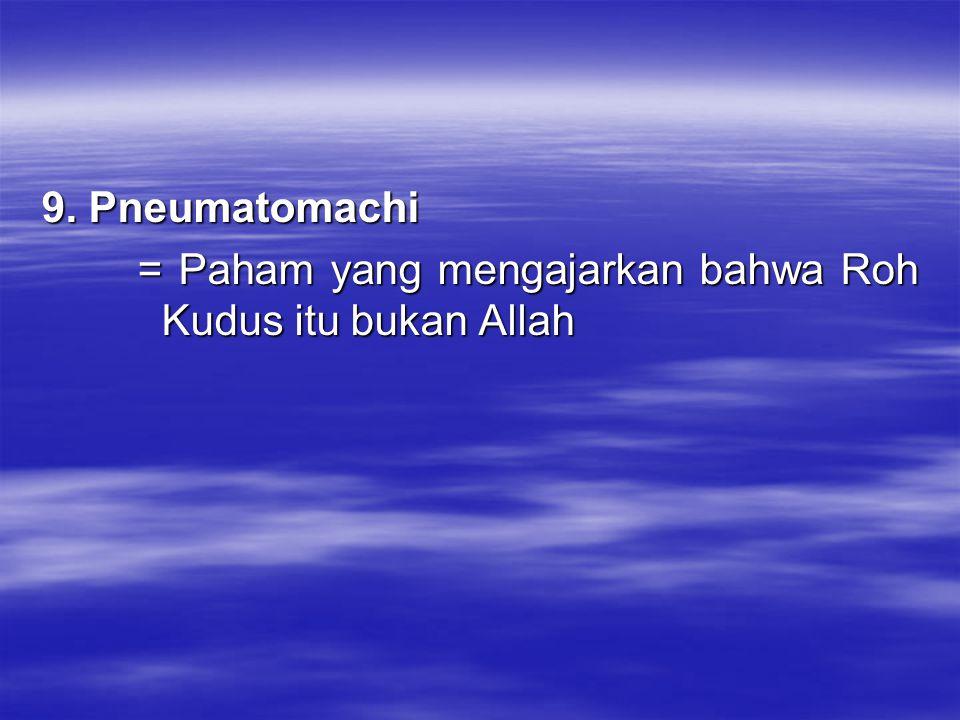 9. Pneumatomachi = Paham yang mengajarkan bahwa Roh Kudus itu bukan Allah