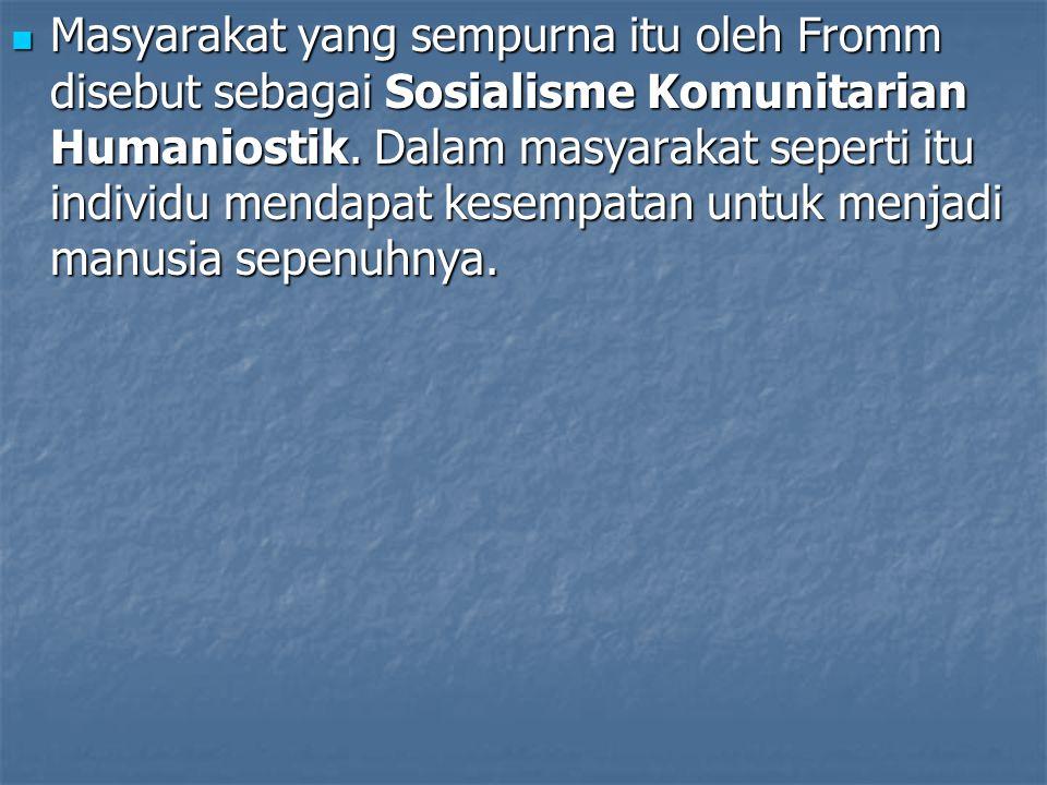 Masyarakat yang sempurna itu oleh Fromm disebut sebagai Sosialisme Komunitarian Humaniostik.