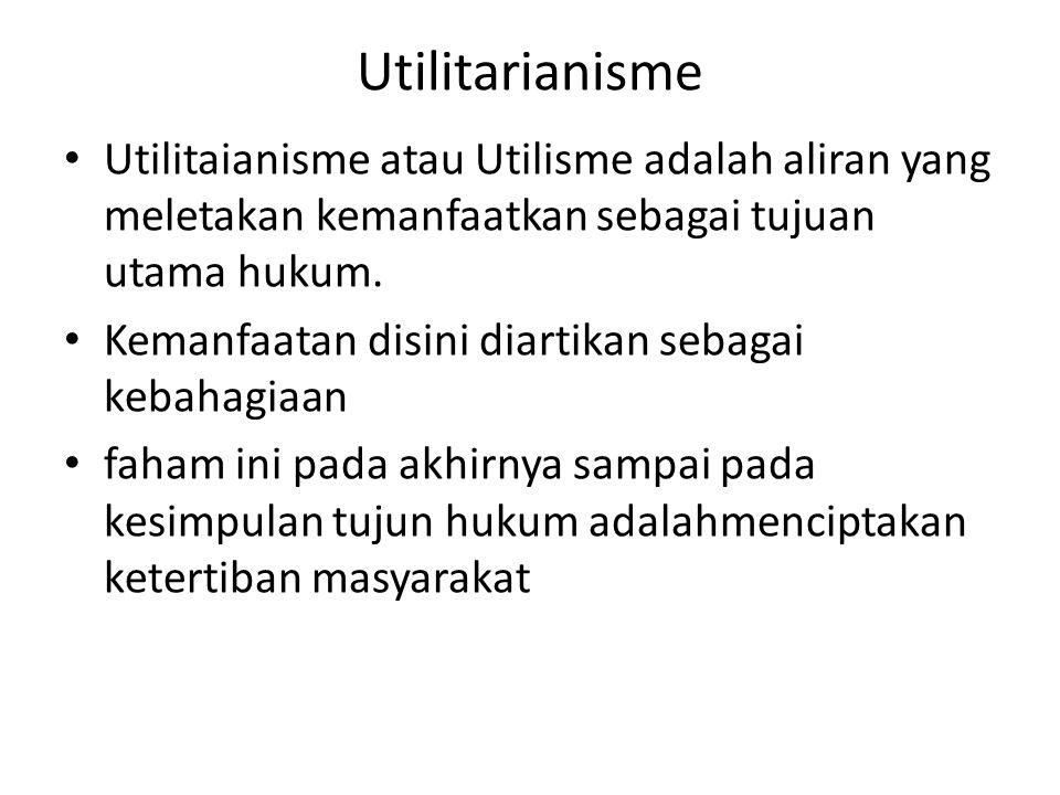Utilitarianisme Utilitaianisme atau Utilisme adalah aliran yang meletakan kemanfaatkan sebagai tujuan utama hukum.