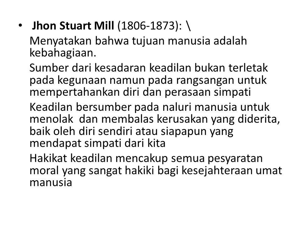 Jhon Stuart Mill (1806-1873): \ Menyatakan bahwa tujuan manusia adalah kebahagiaan.