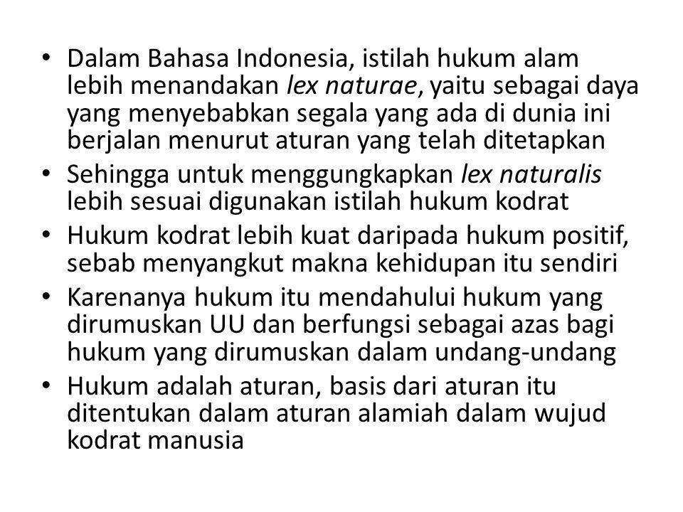Dalam Bahasa Indonesia, istilah hukum alam lebih menandakan lex naturae, yaitu sebagai daya yang menyebabkan segala yang ada di dunia ini berjalan menurut aturan yang telah ditetapkan