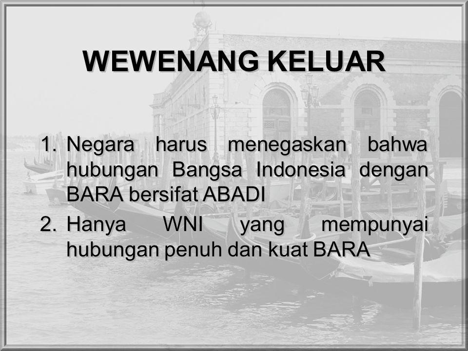 WEWENANG KELUAR Negara harus menegaskan bahwa hubungan Bangsa Indonesia dengan BARA bersifat ABADI.