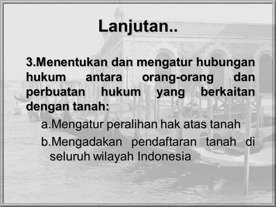 Lanjutan.. 3.Menentukan dan mengatur hubungan hukum antara orang-orang dan perbuatan hukum yang berkaitan dengan tanah:
