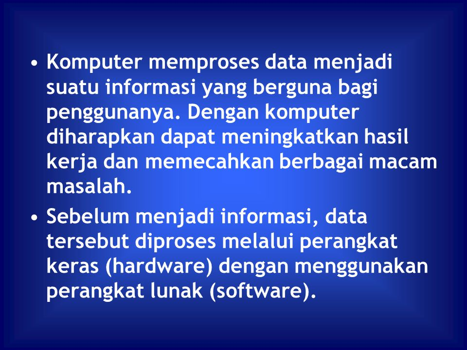Komputer memproses data menjadi suatu informasi yang berguna bagi penggunanya. Dengan komputer diharapkan dapat meningkatkan hasil kerja dan memecahkan berbagai macam masalah.