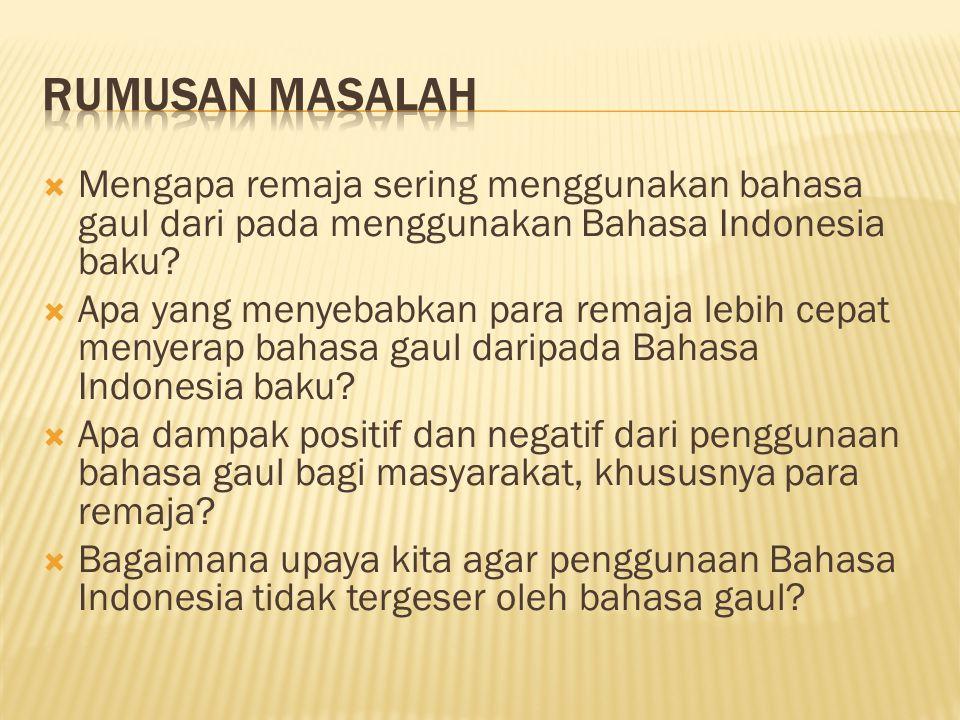 Rumusan Masalah Mengapa remaja sering menggunakan bahasa gaul dari pada menggunakan Bahasa Indonesia baku