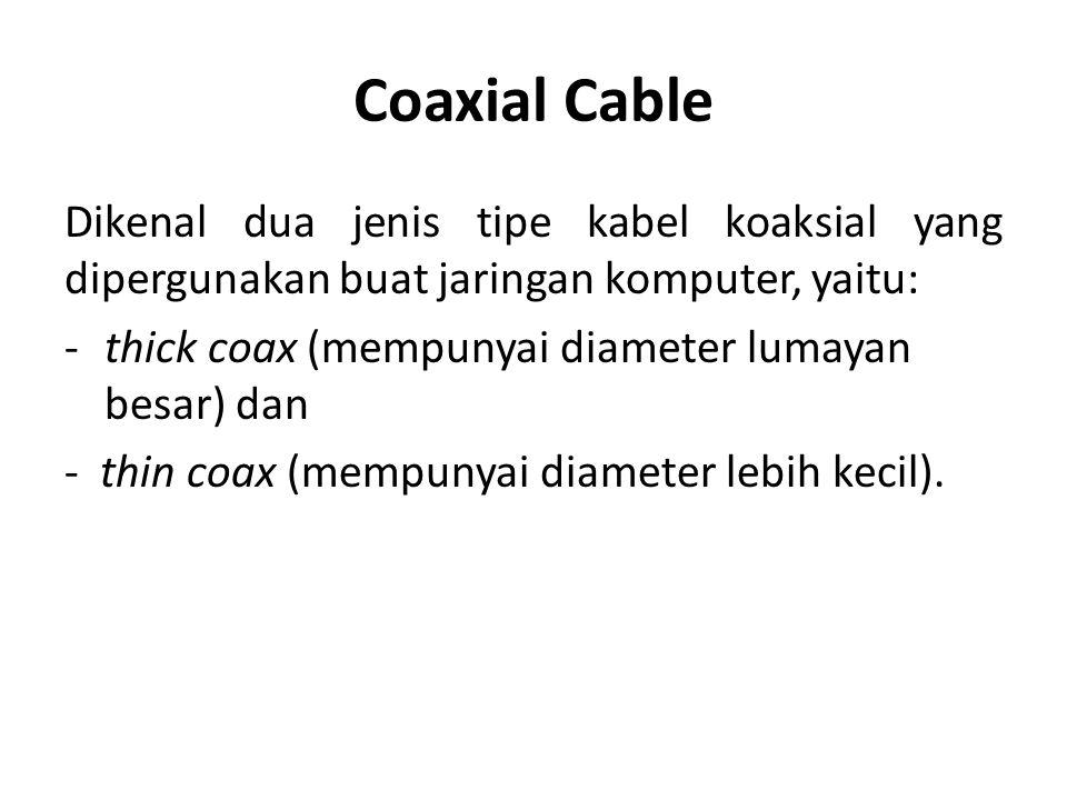 Coaxial Cable Dikenal dua jenis tipe kabel koaksial yang dipergunakan buat jaringan komputer, yaitu: