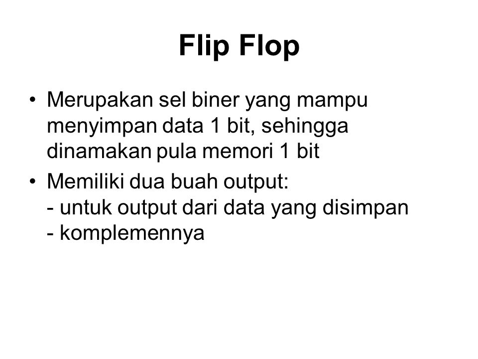 Flip Flop Merupakan sel biner yang mampu menyimpan data 1 bit, sehingga dinamakan pula memori 1 bit.