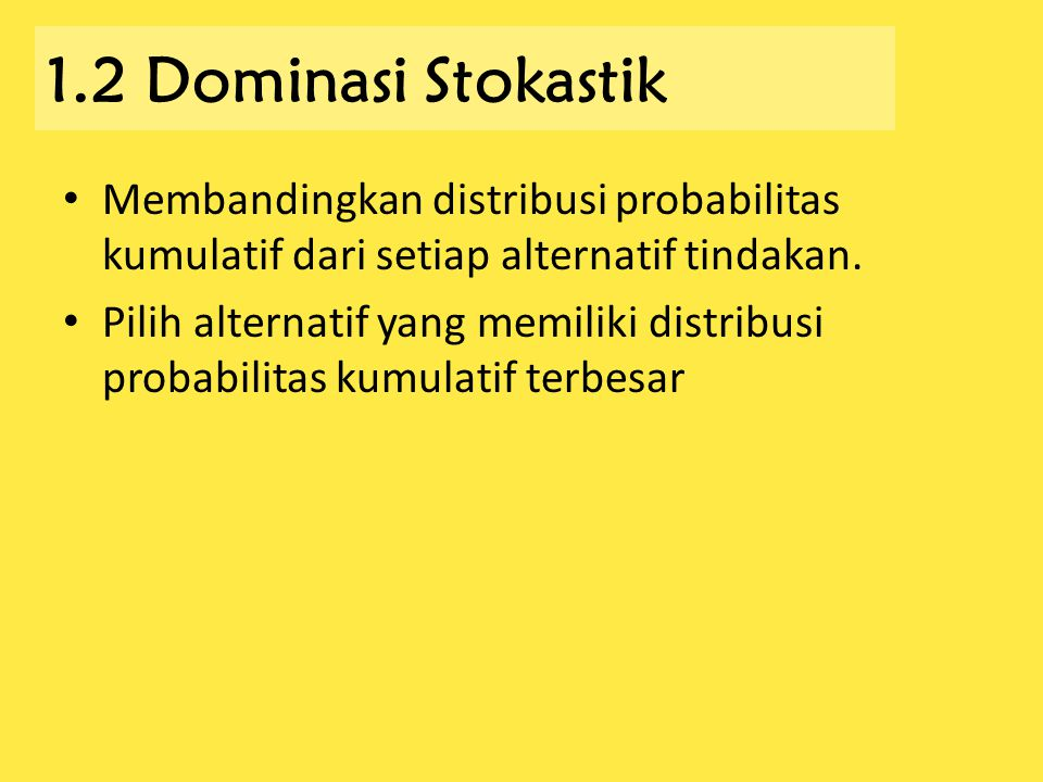 1.2 Dominasi Stokastik Membandingkan distribusi probabilitas kumulatif dari setiap alternatif tindakan.