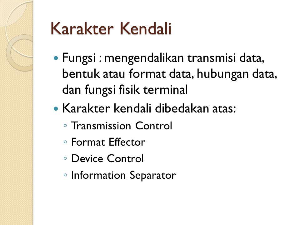 Karakter Kendali Fungsi : mengendalikan transmisi data, bentuk atau format data, hubungan data, dan fungsi fisik terminal.