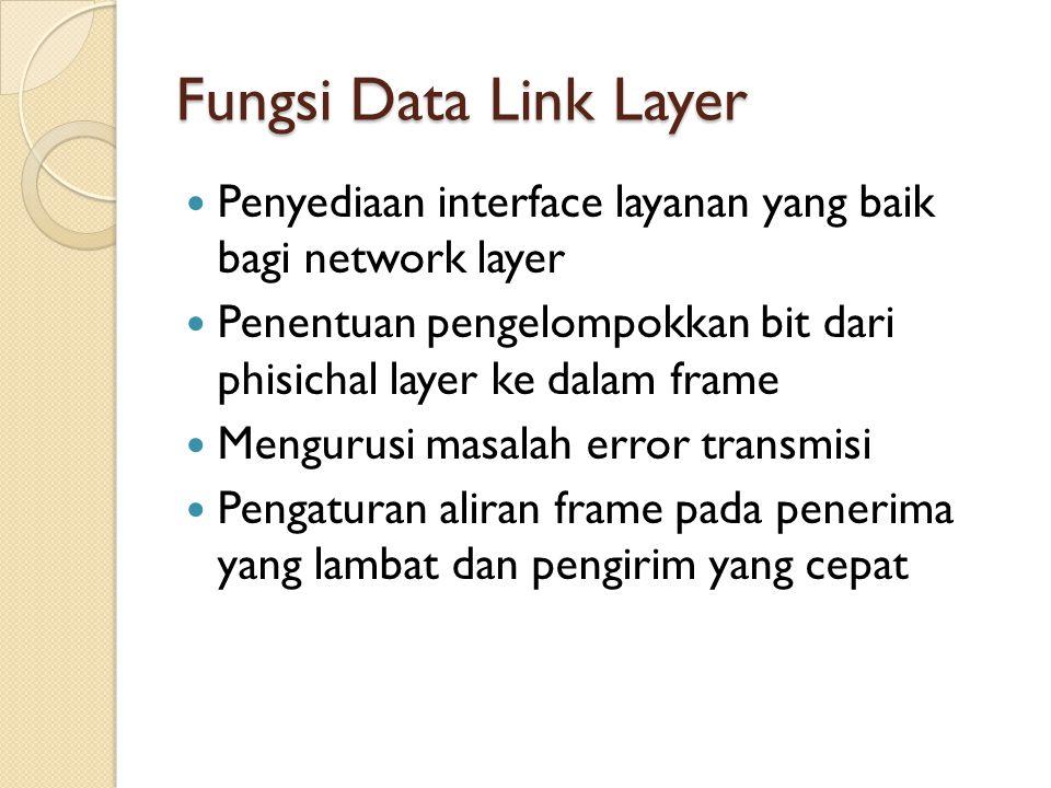 Fungsi Data Link Layer Penyediaan interface layanan yang baik bagi network layer. Penentuan pengelompokkan bit dari phisichal layer ke dalam frame.