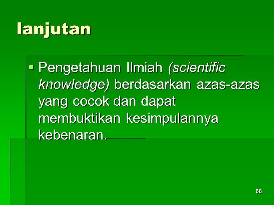 lanjutan Pengetahuan Ilmiah (scientific knowledge) berdasarkan azas-azas yang cocok dan dapat membuktikan kesimpulannya kebenaran.