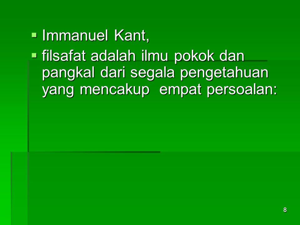 Immanuel Kant, filsafat adalah ilmu pokok dan pangkal dari segala pengetahuan yang mencakup empat persoalan: