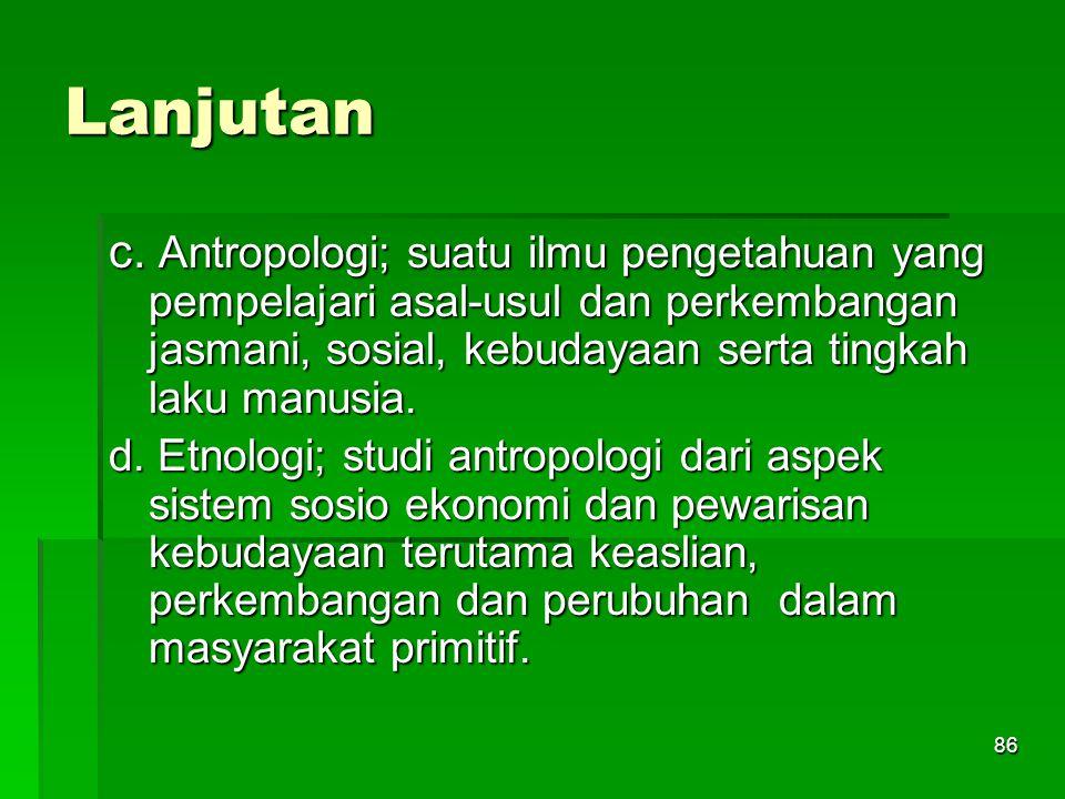 Lanjutan c. Antropologi; suatu ilmu pengetahuan yang pempelajari asal-usul dan perkembangan jasmani, sosial, kebudayaan serta tingkah laku manusia.