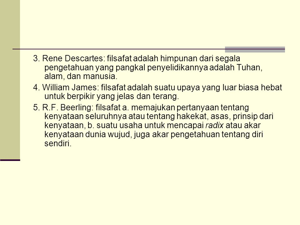 3. Rene Descartes: filsafat adalah himpunan dari segala pengetahuan yang pangkal penyelidikannya adalah Tuhan, alam, dan manusia.