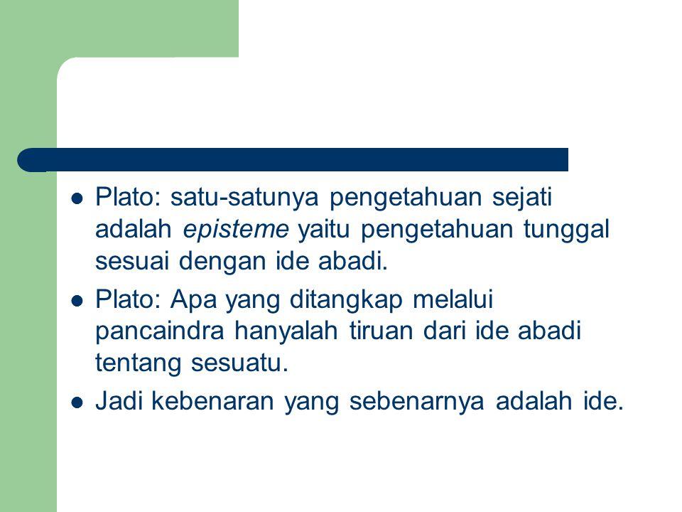 Plato: satu-satunya pengetahuan sejati adalah episteme yaitu pengetahuan tunggal sesuai dengan ide abadi.
