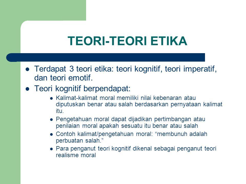 TEORI-TEORI ETIKA Terdapat 3 teori etika: teori kognitif, teori imperatif, dan teori emotif. Teori kognitif berpendapat: