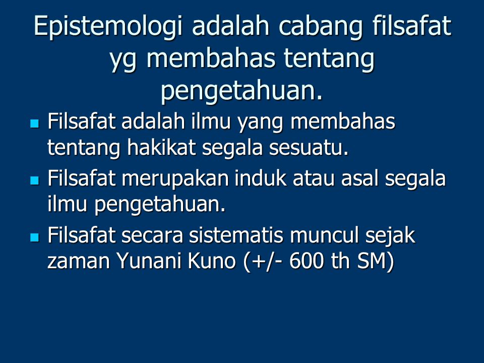 Epistemologi adalah cabang filsafat yg membahas tentang pengetahuan.