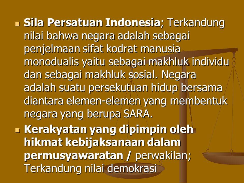 Sila Persatuan Indonesia; Terkandung nilai bahwa negara adalah sebagai penjelmaan sifat kodrat manusia monodualis yaitu sebagai makhluk individu dan sebagai makhluk sosial. Negara adalah suatu persekutuan hidup bersama diantara elemen-elemen yang membentuk negara yang berupa SARA.