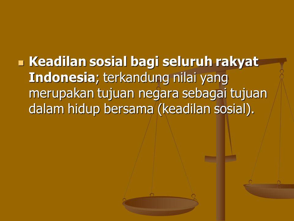 Keadilan sosial bagi seluruh rakyat Indonesia; terkandung nilai yang merupakan tujuan negara sebagai tujuan dalam hidup bersama (keadilan sosial).