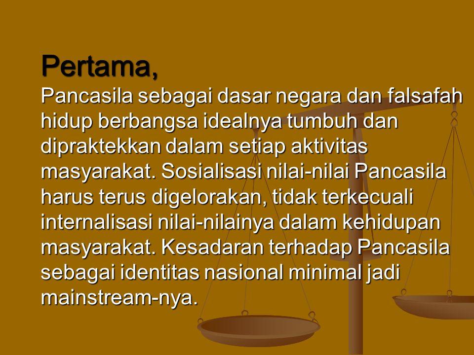 Pertama, Pancasila sebagai dasar negara dan falsafah hidup berbangsa idealnya tumbuh dan dipraktekkan dalam setiap aktivitas masyarakat.