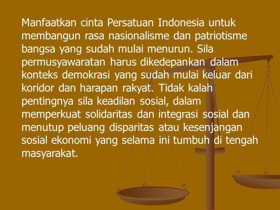 Manfaatkan cinta Persatuan Indonesia untuk membangun rasa nasionalisme dan patriotisme bangsa yang sudah mulai menurun.