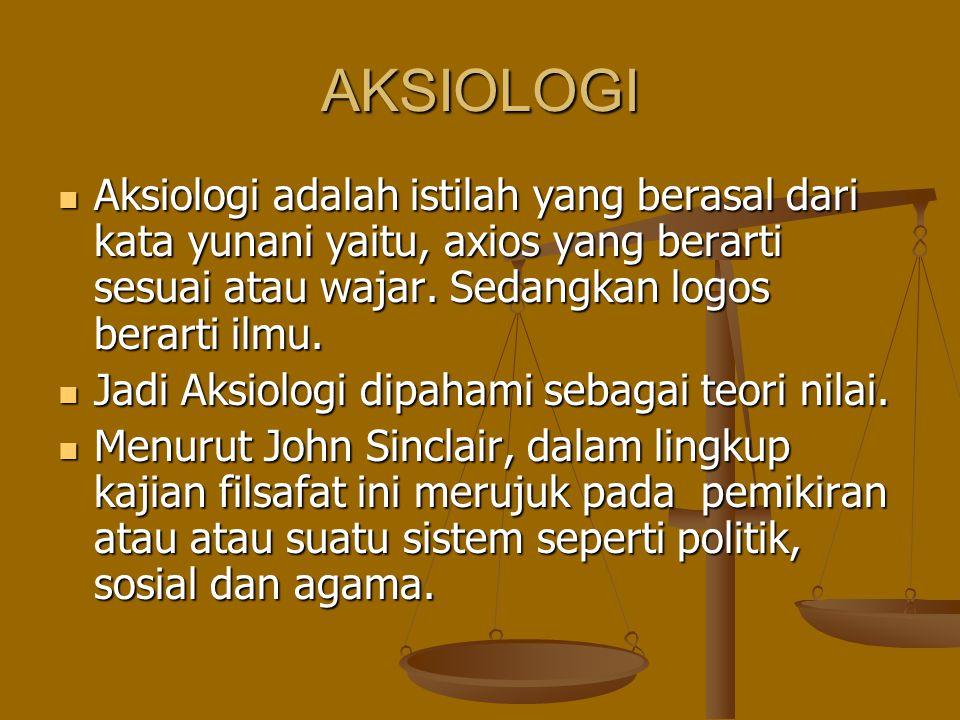 AKSIOLOGI Aksiologi adalah istilah yang berasal dari kata yunani yaitu, axios yang berarti sesuai atau wajar. Sedangkan logos berarti ilmu.