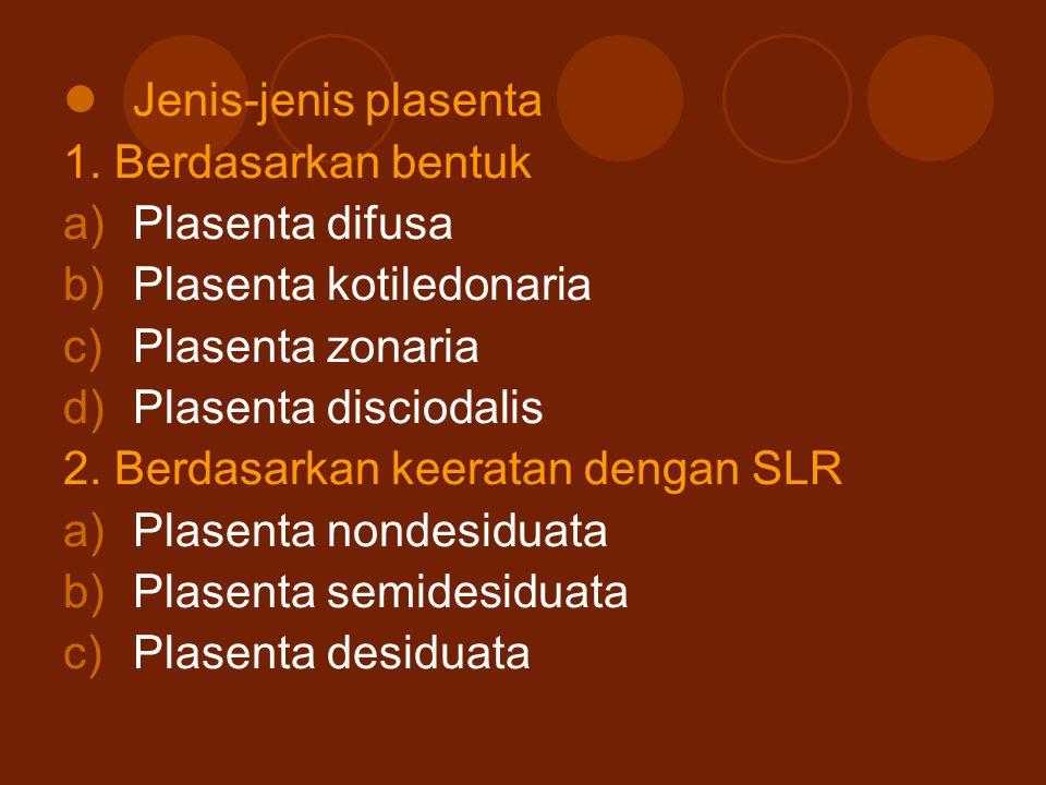 Jenis-jenis plasenta 1. Berdasarkan bentuk. Plasenta difusa. Plasenta kotiledonaria. Plasenta zonaria.