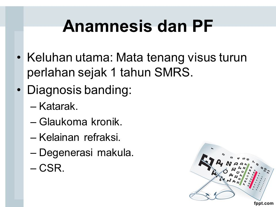 Anamnesis dan PF Keluhan utama: Mata tenang visus turun perlahan sejak 1 tahun SMRS. Diagnosis banding: