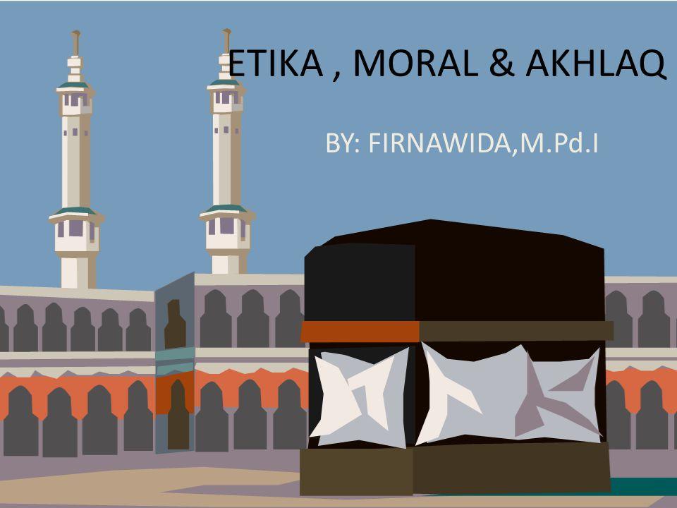 ETIKA , MORAL & AKHLAQ BY: FIRNAWIDA,M.Pd.I