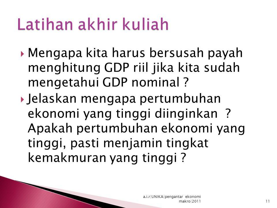 Latihan akhir kuliah Mengapa kita harus bersusah payah menghitung GDP riil jika kita sudah mengetahui GDP nominal