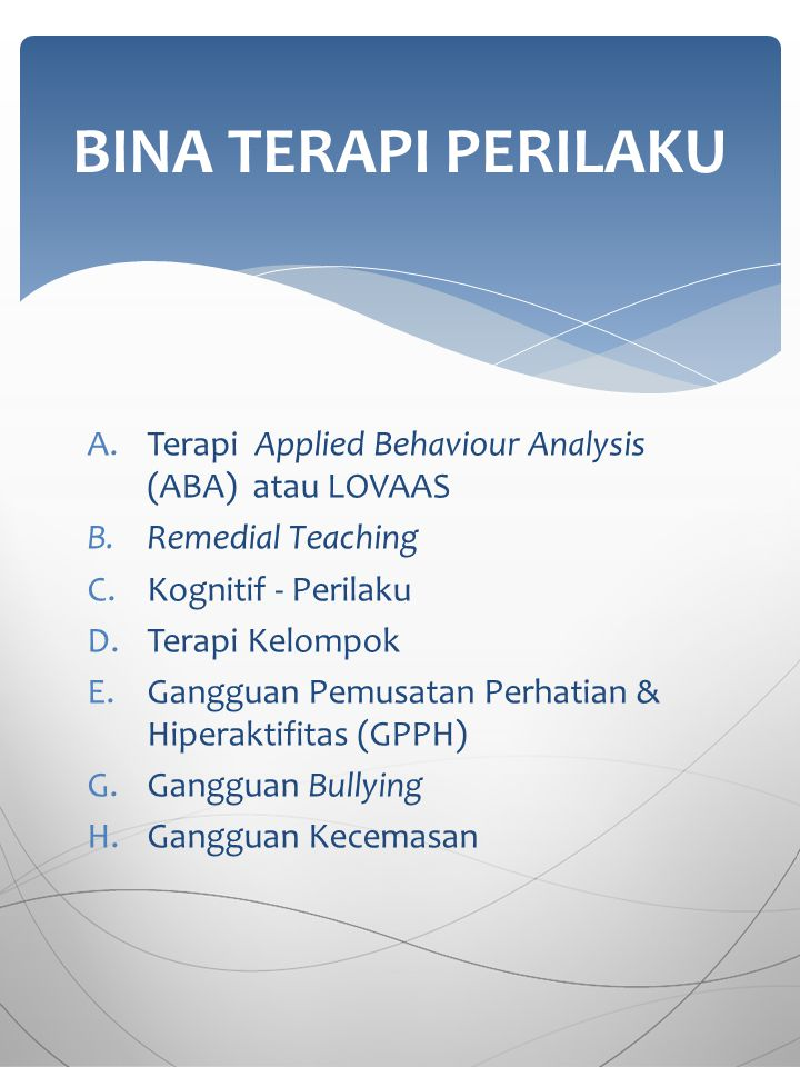 BINA TERAPI PERILAKU Terapi Applied Behaviour Analysis (ABA) atau LOVAAS. Remedial Teaching. Kognitif - Perilaku.