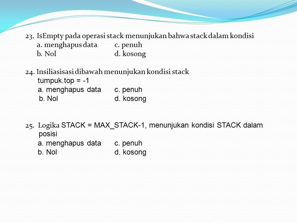 23. IsEmpty pada operasi stack menunjukan bahwa stack dalam kondisi