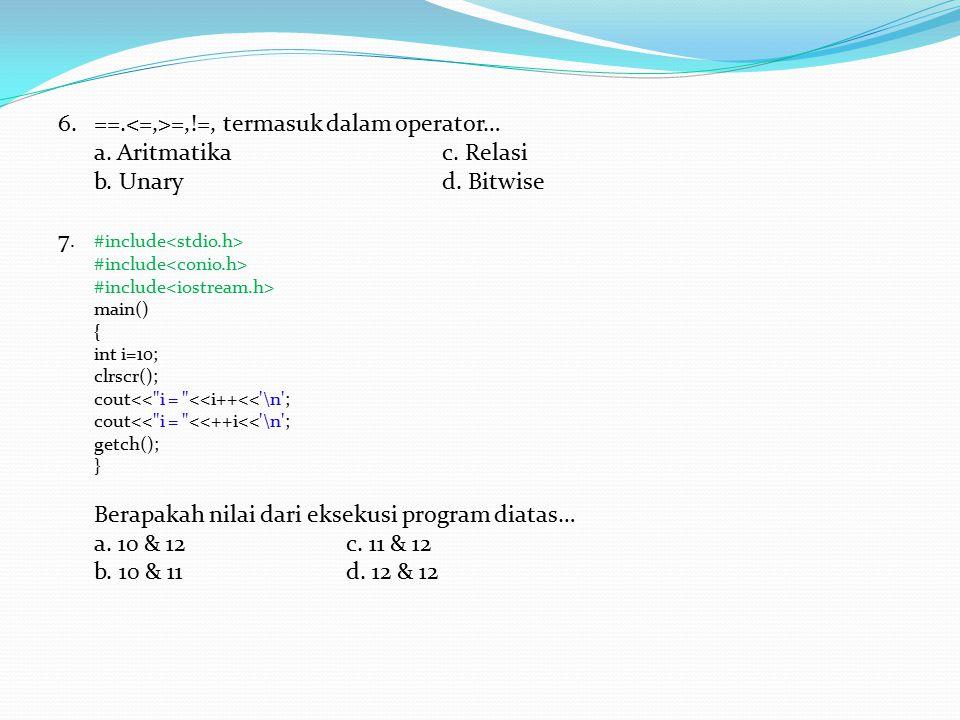 6. ==.<=,>=,!=, termasuk dalam operator… a. Aritmatika c. Relasi
