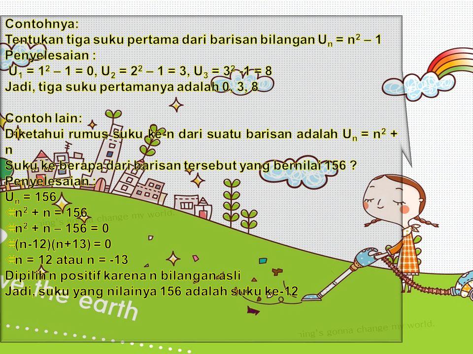 Contohnya: Tentukan tiga suku pertama dari barisan bilangan Un = n2 – 1. Penyelesaian : U1 = 12 – 1 = 0, U2 = 22 – 1 = 3, U3 = 32 -1 = 8.