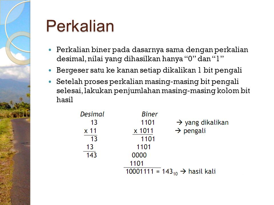 Perkalian Perkalian biner pada dasarnya sama dengan perkalian desimal, nilai yang dihasilkan hanya 0 dan 1