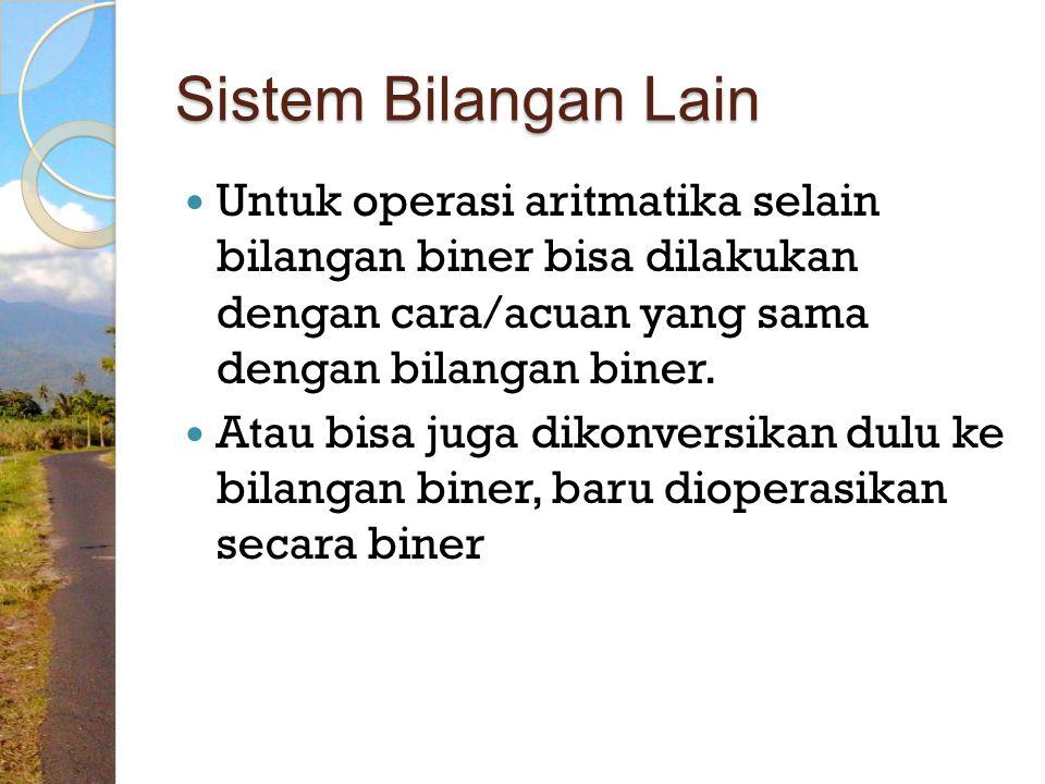 Sistem Bilangan Lain Untuk operasi aritmatika selain bilangan biner bisa dilakukan dengan cara/acuan yang sama dengan bilangan biner.
