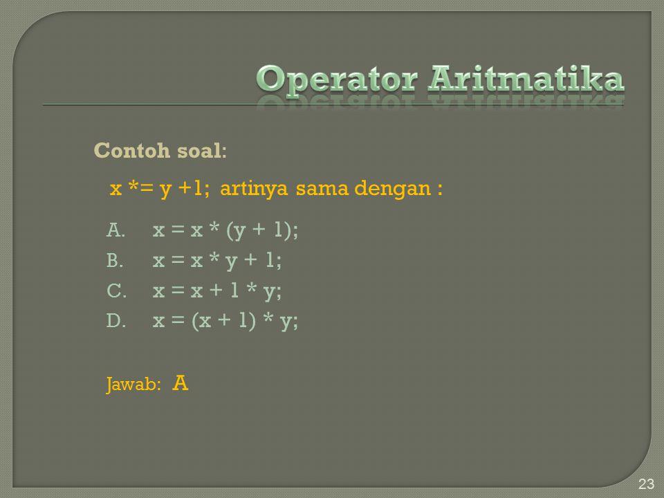 Operator Aritmatika Contoh soal: x *= y +1; artinya sama dengan :