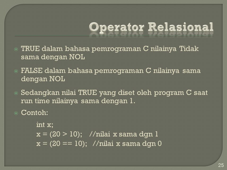 Operator Relasional TRUE dalam bahasa pemrograman C nilainya Tidak sama dengan NOL. FALSE dalam bahasa pemrograman C nilainya sama dengan NOL.