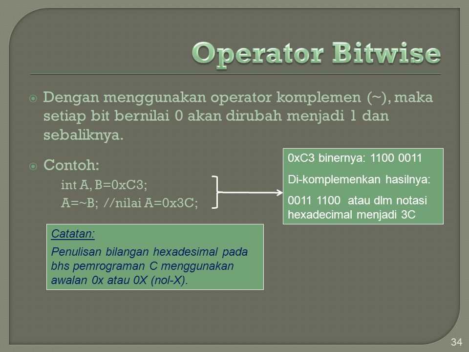 Operator Bitwise Dengan menggunakan operator komplemen (~), maka setiap bit bernilai 0 akan dirubah menjadi 1 dan sebaliknya.
