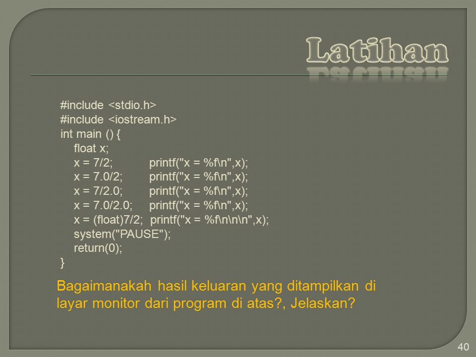 Latihan #include <stdio.h> #include <iostream.h> int main () { float x; x = 7/2; printf( x = %f\n ,x);