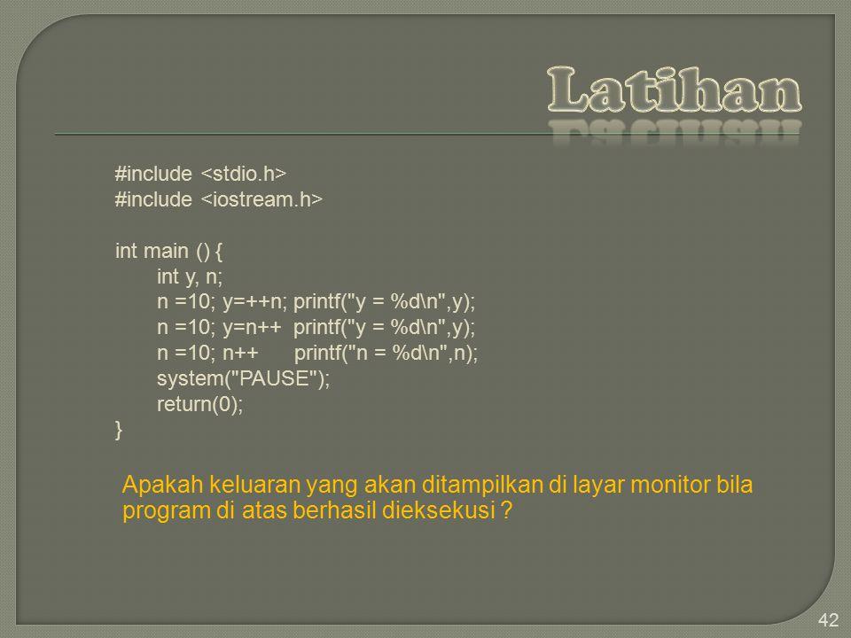 Latihan #include <stdio.h> #include <iostream.h> int main () { int y, n; n =10; y=++n; printf( y = %d\n ,y);