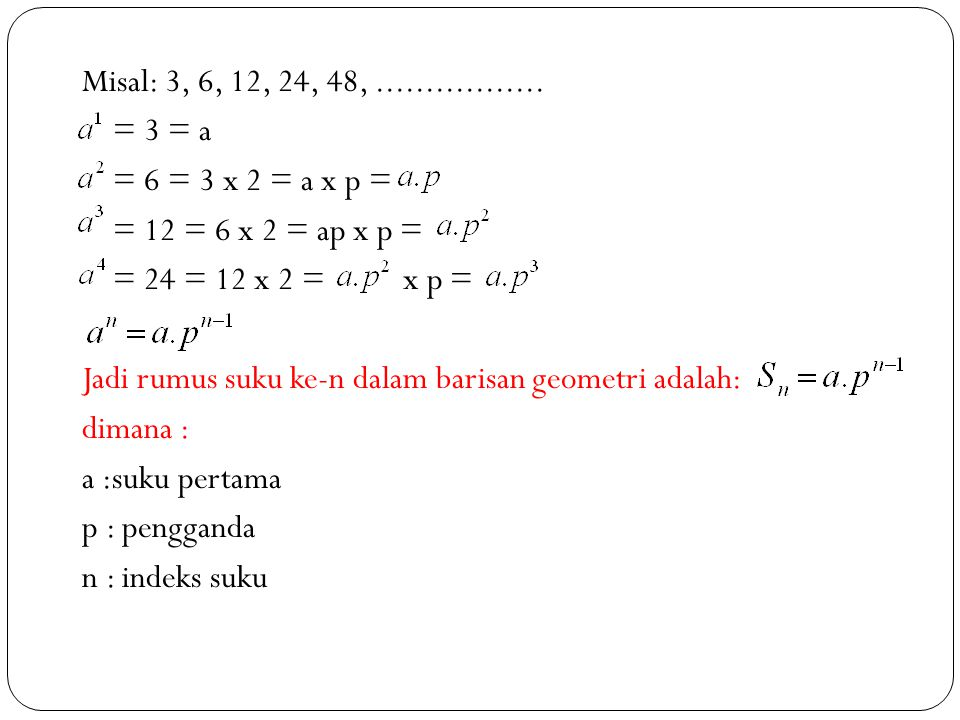 Misal: 3, 6, 12, 24, 48, ................. = 3 = a. = 6 = 3 x 2 = a x p = = 12 = 6 x 2 = ap x p =