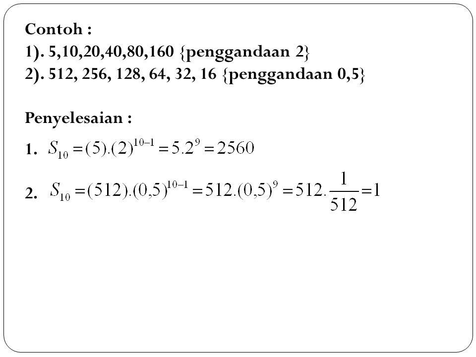 Contoh : 1). 5,10,20,40,80,160 {penggandaan 2} 2). 512, 256, 128, 64, 32, 16 {penggandaan 0,5} Penyelesaian :