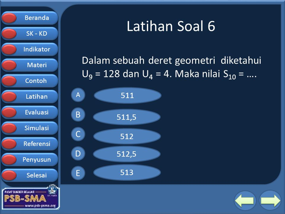Latihan Soal 6 Dalam sebuah deret geometri diketahui U9 = 128 dan U4 = 4. Maka nilai S10 = …. A.