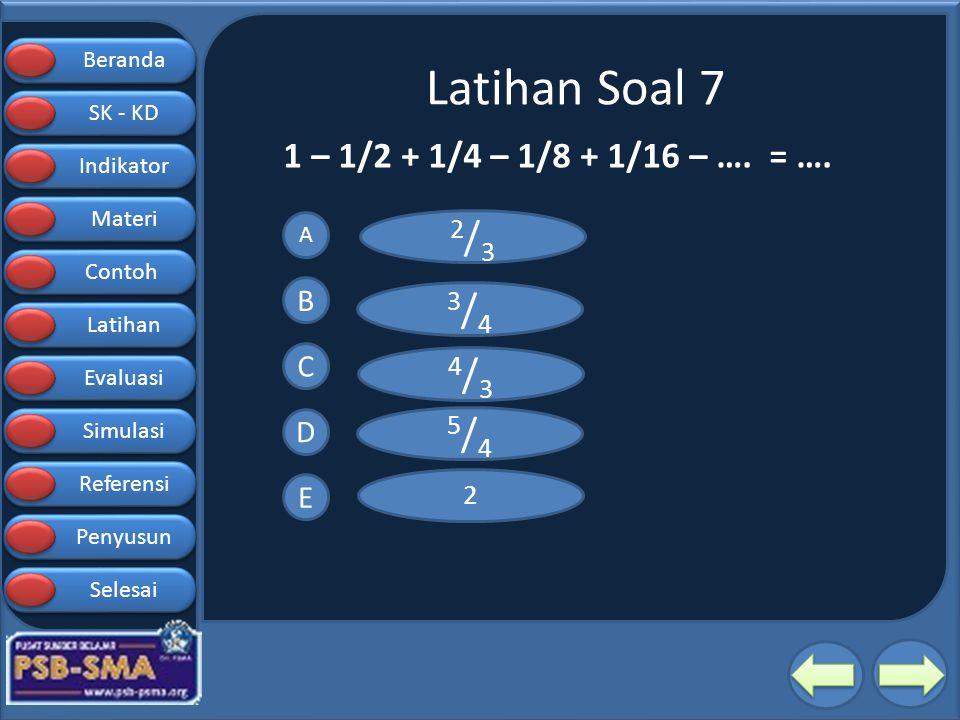 Latihan Soal 7 2/3 3/4 4/3 5/4 1 – 1/2 + 1/4 – 1/8 + 1/16 – …. = …. B