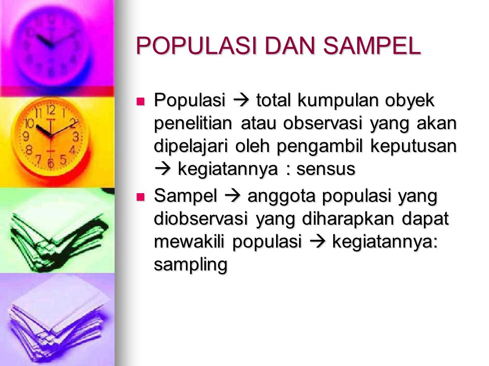 POPULASI DAN SAMPEL Populasi  total kumpulan obyek penelitian atau observasi yang akan dipelajari oleh pengambil keputusan  kegiatannya : sensus.