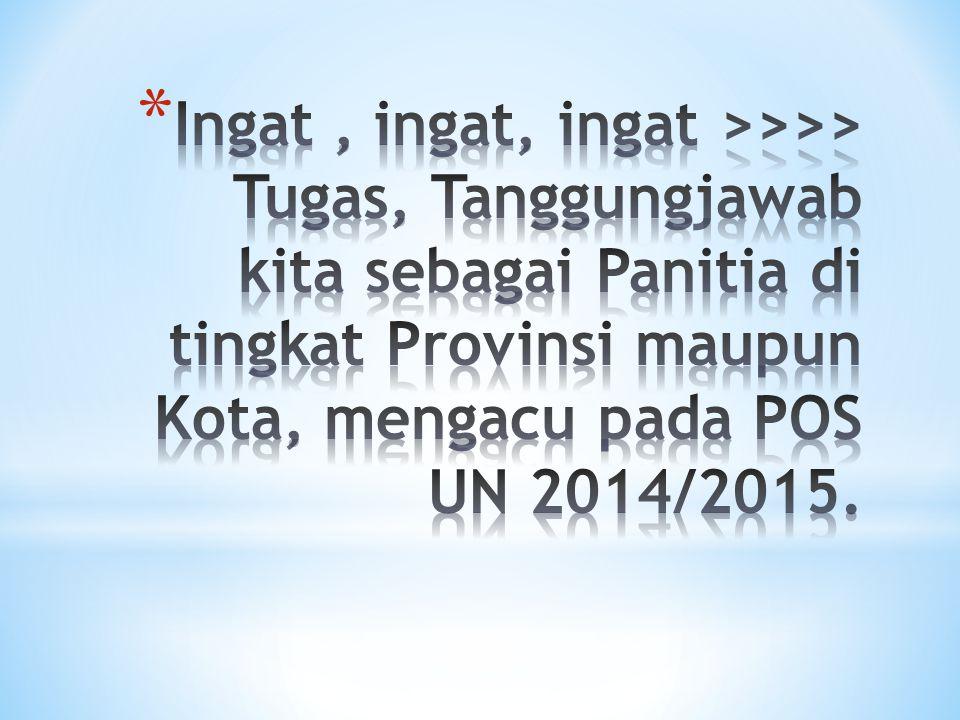 Ingat , ingat, ingat >>>> Tugas, Tanggungjawab kita sebagai Panitia di tingkat Provinsi maupun Kota, mengacu pada POS UN 2014/2015.