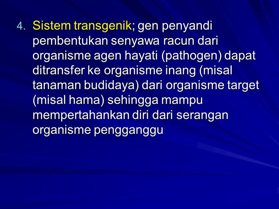 Sistem transgenik; gen penyandi pembentukan senyawa racun dari organisme agen hayati (pathogen) dapat ditransfer ke organisme inang (misal tanaman budidaya) dari organisme target (misal hama) sehingga mampu mempertahankan diri dari serangan organisme pengganggu
